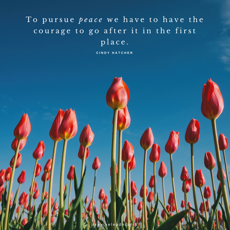To pursue peace we have to have the courage to go after it in the first place.