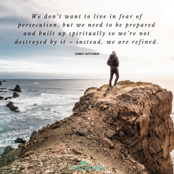 We don't want to live in fear of persecution, but we need to be prepared and built up spiritually so we're not destroyed by it – instead, we are refined.